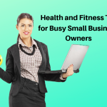 Various Health and Fitness Tips for Busy Small Business Owners