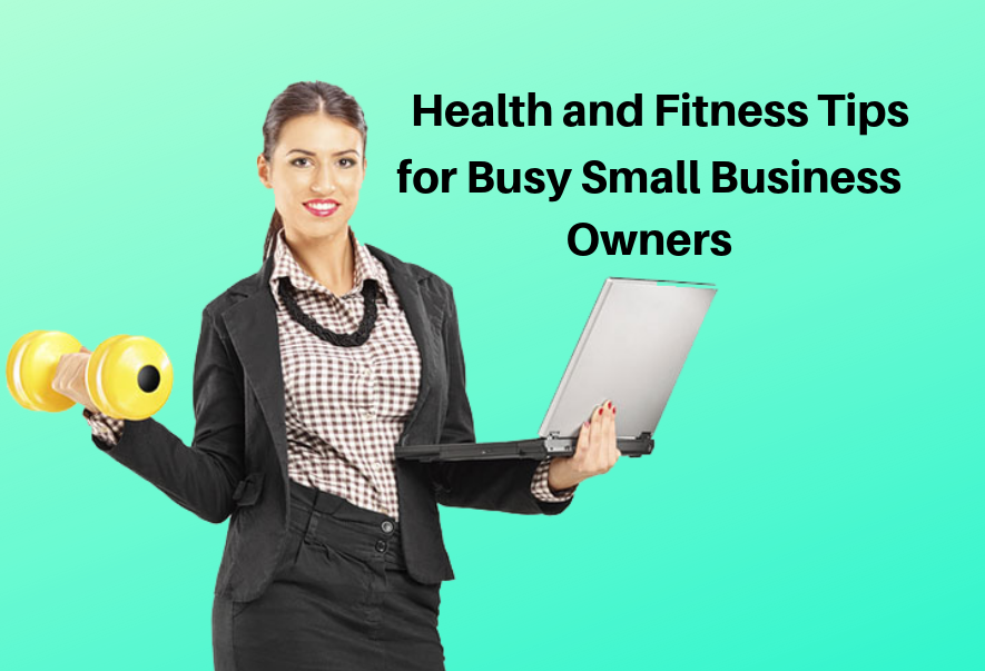 Health and Fitness Tips for Busy Small Business Owners